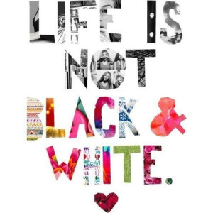 112845-Life-Is-Not-Black-And-White